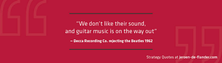 Strategy Quotes - We don't like their sound, and guitar music is on the way out - Decca Recording Co. rejecting the Beatles 1962