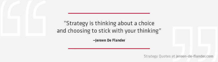 Strategy Quotes - Strategy is thinking about a choice and choosing to stick with your thinking - Jeroen De Flander