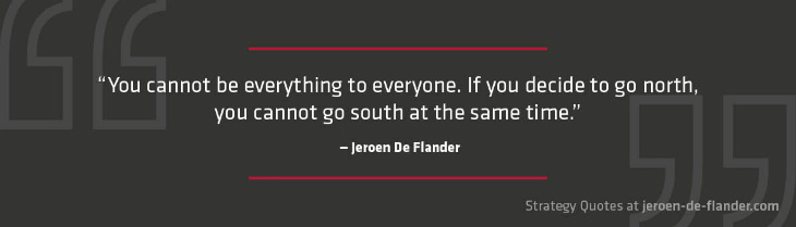 Strategy Quotes - You cannot be everything to everyone. If you decide to go north, you cannot go south at the same time - Jeroen De Flander