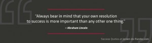 Success Quotes - Always bear in mind that your own resolution to success is more important than any other one thing - Abraham Lincoln
