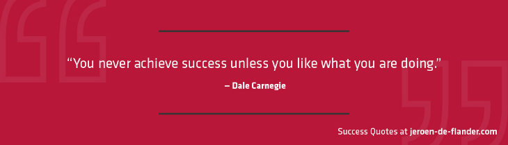 Success Quotes - You never achieve success unless you like what you are doing - Dale Carnegie
