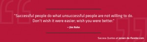 Success Quotes - Successful people do what unsuccessful people are not willing to do. Don't wish it were easier; wish you were better - Jim Rohn