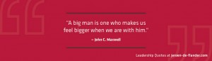 Leadership Quotes - A big man is one who makes us feel bigger when we are with him - John C. Maxwell