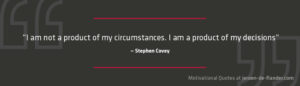 """Focus Quotes : """"I am not a product of my circumstances. I am a product of my decisions."""" _Stephen Covey"""