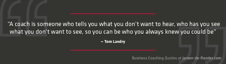 "Business coaching quotes - ""A coach is someone who tells you what you don't want to hear, who has you see what you don't want to see, so you can be who you always knew you could be"" _Tom Landry"