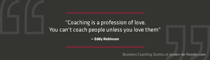 "Business coaching quotes - ""Coaching is a profession of love. You can't coach people unless you love them."" _Eddy Robinson"