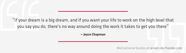 "Motivational quotes - ""If your dream is a big dream, and if you want your life to work on the high level that you say you do, there's no way around doing the work it takes to get you there."" - Joyce Chapman"