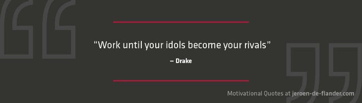 "Motivational quotes - ""Work until your idols become your rivals."" - Drake"