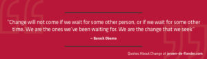 """Quotes about Change - """"Change will not come if we wait for some other person, or if we wait for some other time. We are the ones we've been waiting for. We are the change that we seek."""" ―Barack Obama"""