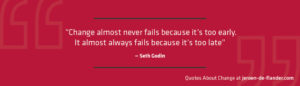 """Quotes about Change - """"Change almost never fails because it's too early. It almost always fails because it's too late."""" ―Seth Godin"""