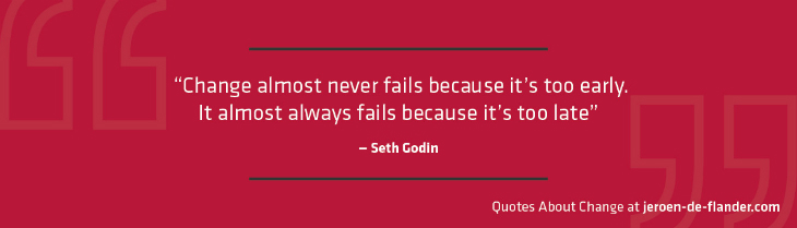 "Quotes about Change - ""Change almost never fails because it's too early. It almost always fails because it's too late."" ―Seth Godin"
