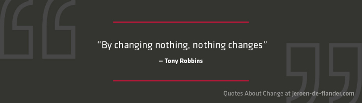 "Quotes about Change - ""By changing nothing, nothing changes."" ―Tony Robbins"