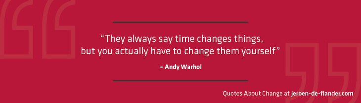 "Quotes about Change - ""They always say time changes things, but you actually have to change them yourself.""―Andy Warhol"