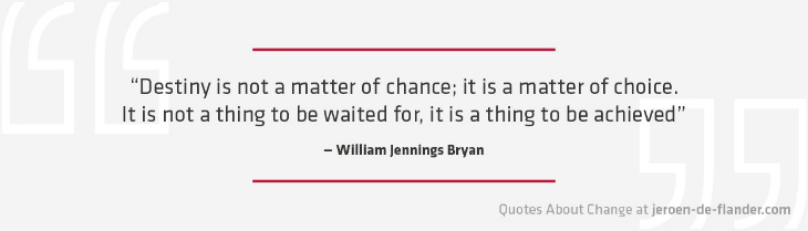 "Quotes about Change - ""Destiny is not a matter of chance; it is a matter of choice. It is not a thing to be waited for, it is a thing to be achieved."" ―William Jennings Bryan"