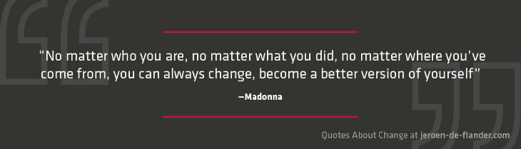 "Quotes about Change - ""No matter who you are, no matter what you did, no matter where you've come from, you can always change, become a better version of yourself.""― Madonna"