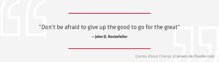 "Quotes about Change - ""Don't be afraid to give up the good to go for the great."" ―John D. Rockefeller"