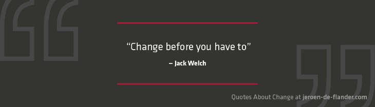 "Quotes about Change - ""Change before you have to.""―Jack Welch"