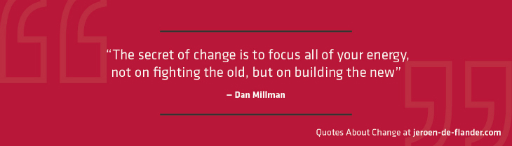 "Quotes about Change - ""The secret of change is to focus all of your energy, not on fighting the old, but on building the new."" ―Dan Millman"
