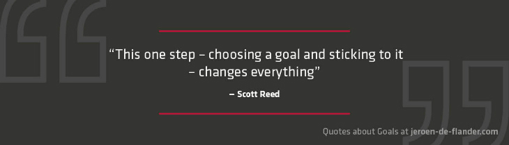 "Quotes about Goals - ""This one step – choosing a goal and sticking to it – changes everything."" _Scott Reed, American author"