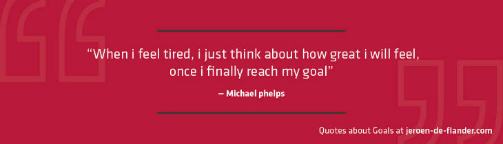 "Quotes about Goals - ""When i feel tired, i just think about how great i will feel, once i finally reach my goal."" _Michael phelps"