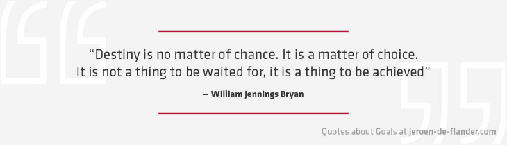 "Quotes about Goals - ""Destiny is no matter of chance. It is a matter of choice. It is not a thing to be waited for, it is a thing to be achieved."" _William Jennings Bryan"