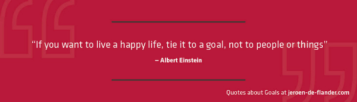 "Quotes about Goals - ""If you want to live a happy life, tie it to a goal, not to people or things."" _Albert Einstein"
