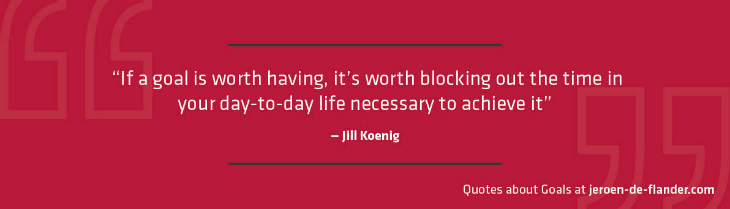"Quotes about Goals - ""If a goal is worth having, it's worth blocking out the time in your day-to-day life necessary to achieve it."" _Jill Koenig"