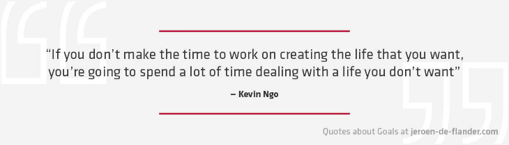 "Quotes about Goals - ""If you don't make the time to work on creating the life that you want, you're going to spend a lot of time dealing with a life you don't want."" _Kevin Ngo"