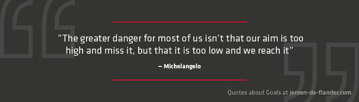 "Quotes about Goals - ""The greater danger for most of us isn't that our aim is too high and miss it, but that it is too low and we reach it."" _Michelangelo"