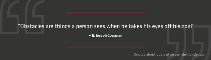 "Quotes about Goals - ""Obstacles are things a person sees when he takes his eyes off his goal."" _E. Joseph Cossman"