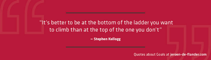 "Quotes about Goals - ""It's better to be at the bottom of the ladder you want to climb than at the top of the one you don't."" _Stephen Kellogg"
