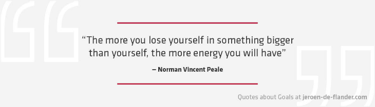 "Quotes about Goals - ""The more you lose yourself in something bigger than yourself, the more energy you will have."" _Norman Vincent Peale"