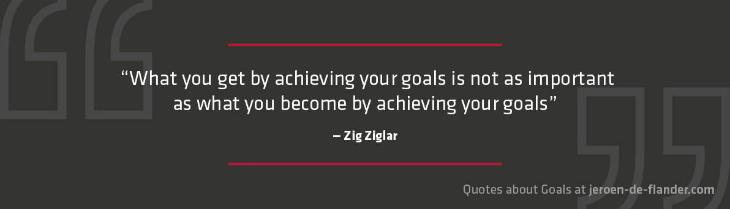 "Quotes about Goals - ""What you get by achieving your goals is not as important as what you become by achieving your goals."" _Zig Ziglar"