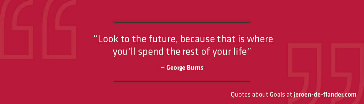 "Quotes about Goals - ""Look to the future, because that is where you'll spend the rest of your life."" _George Burns"