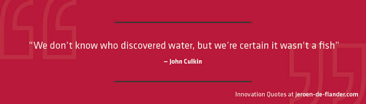"Quotes on Innovation - ""We don't know who discovered water, but we're certain it wasn't a fish."" _John Culkin"