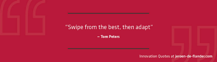 "Quotes on Innovation - ""Swipe from the best, then adapt."" _Tom Peters"
