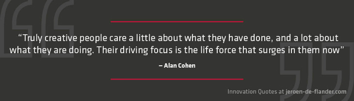 "Quotes on Innovation - ""Truly creative people care a little about what they have done, and a lot about what they are doing. Their driving focus is the life force that surges in them now."" _Alan Cohen"