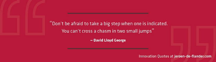 "Quotes on Innovation - ""Don't be afraid to take a big step when one is indicated. You can't cross a chasm in two small jumps."" _David Lloyd George"