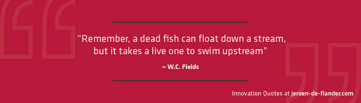 "Quotes on Innovation - ""Remember, a dead fish can float down a stream, but it takes a live one to swim upstream."" _W.C. Fields"