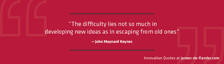 "Quotes on Innovation - ""The difficulty lies not so much in developing new ideas as in escaping from old ones."" _John Maynard Keynes"