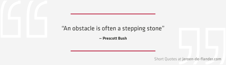 "Short Quotes - ""An obstacle is often a stepping stone."" ―Prescott Bush"