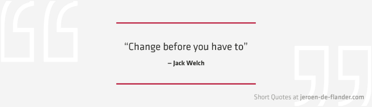 "Short Quotes - ""Change before you have to."" ―Jack Welch"