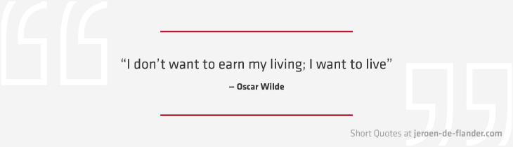 "Short Quotes - ""I don't want to earn my living; I want to live."" ―Oscar Wilde"